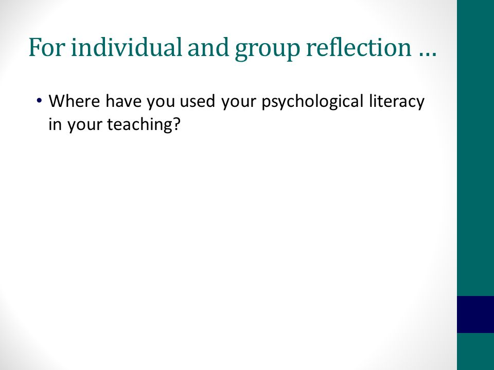 For individual and group reflection … Where have you used your psychological literacy in your teaching