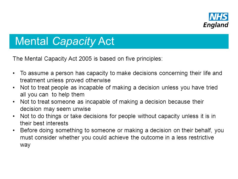 Mental Capacity Act The Mental Capacity Act 2005 is based on five principles: To assume a person has capacity to make decisions concerning their life and treatment unless proved otherwise Not to treat people as incapable of making a decision unless you have tried all you can to help them Not to treat someone as incapable of making a decision because their decision may seem unwise Not to do things or take decisions for people without capacity unless it is in their best interests Before doing something to someone or making a decision on their behalf, you must consider whether you could achieve the outcome in a less restrictive way