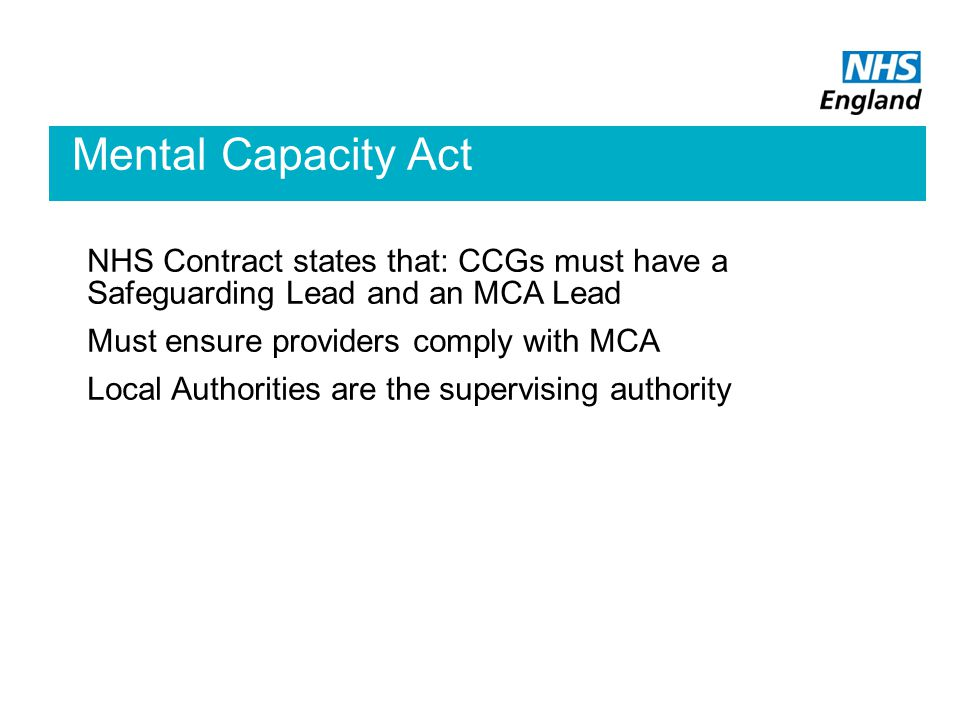 Mental Capacity Act NHS Contract states that: CCGs must have a Safeguarding Lead and an MCA Lead Must ensure providers comply with MCA Local Authorities are the supervising authority