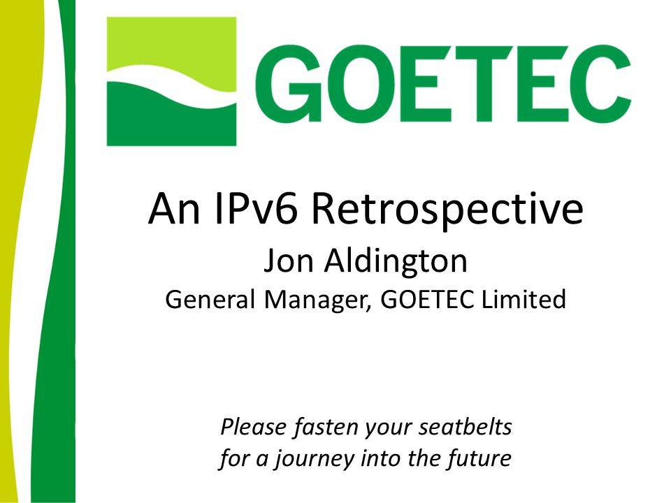 An IPv6 Retrospective Jon Aldington General Manager, GOETEC Limited Please fasten your seatbelts for a journey into the future