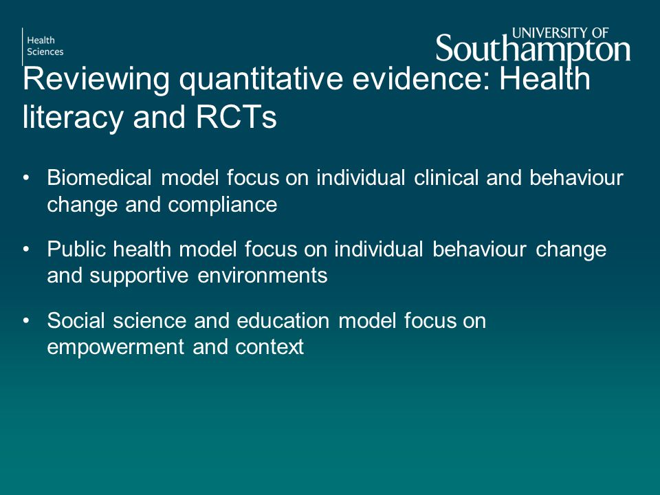 Reviewing quantitative evidence: Health literacy and RCTs Biomedical model focus on individual clinical and behaviour change and compliance Public health model focus on individual behaviour change and supportive environments Social science and education model focus on empowerment and context