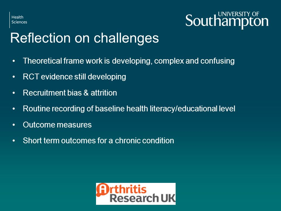Reflection on challenges Theoretical frame work is developing, complex and confusing RCT evidence still developing Recruitment bias & attrition Routine recording of baseline health literacy/educational level Outcome measures Short term outcomes for a chronic condition