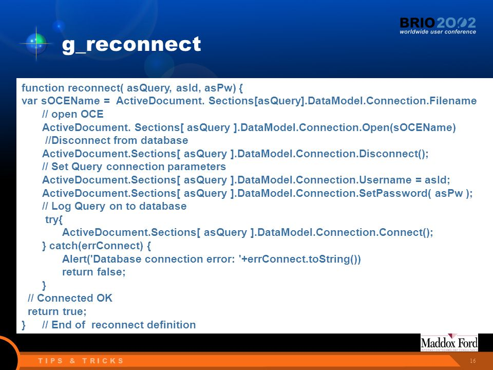 16 T I P S & T R I C K S g_reconnect function reconnect( asQuery, asId, asPw) { var sOCEName = ActiveDocument. Sections[asQuery].DataModel.Connection.