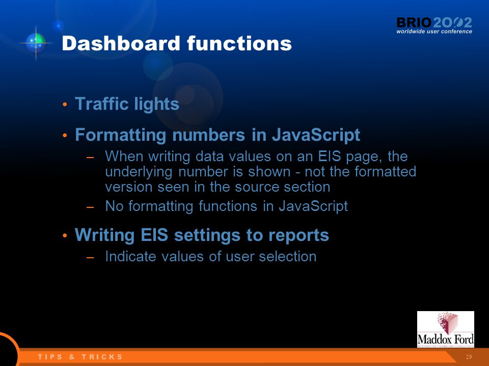 29 T I P S & T R I C K S Dashboard functions Traffic lights Formatting numbers in JavaScript – When writing data values on an EIS page, the underlying number is shown - not the formatted version seen in the source section – No formatting functions in JavaScript Writing EIS settings to reports – Indicate values of user selection