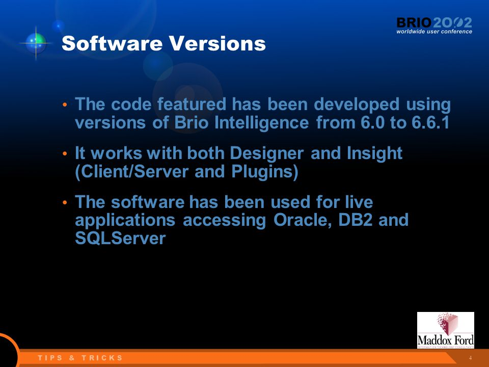 4 T I P S & T R I C K S Software Versions The code featured has been developed using versions of Brio Intelligence from 6.0 to 6.6.1 It works with both Designer and Insight (Client/Server and Plugins) The software has been used for live applications accessing Oracle, DB2 and SQLServer