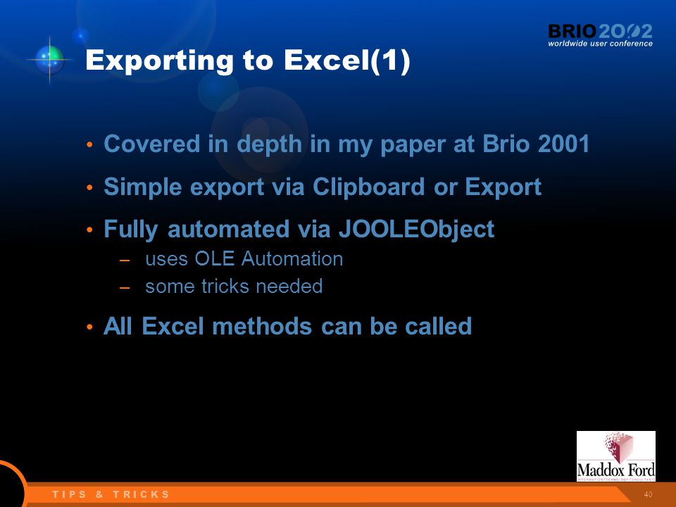 40 T I P S & T R I C K S Exporting to Excel(1) Covered in depth in my paper at Brio 2001 Simple export via Clipboard or Export Fully automated via JOOLEObject – uses OLE Automation – some tricks needed All Excel methods can be called