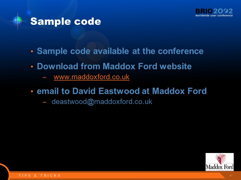 47 T I P S & T R I C K S Sample code Sample code available at the conference Download from Maddox Ford website – www.maddoxford.co.uk email to David Eastwood at Maddox Ford – deastwood@maddoxford.co.uk