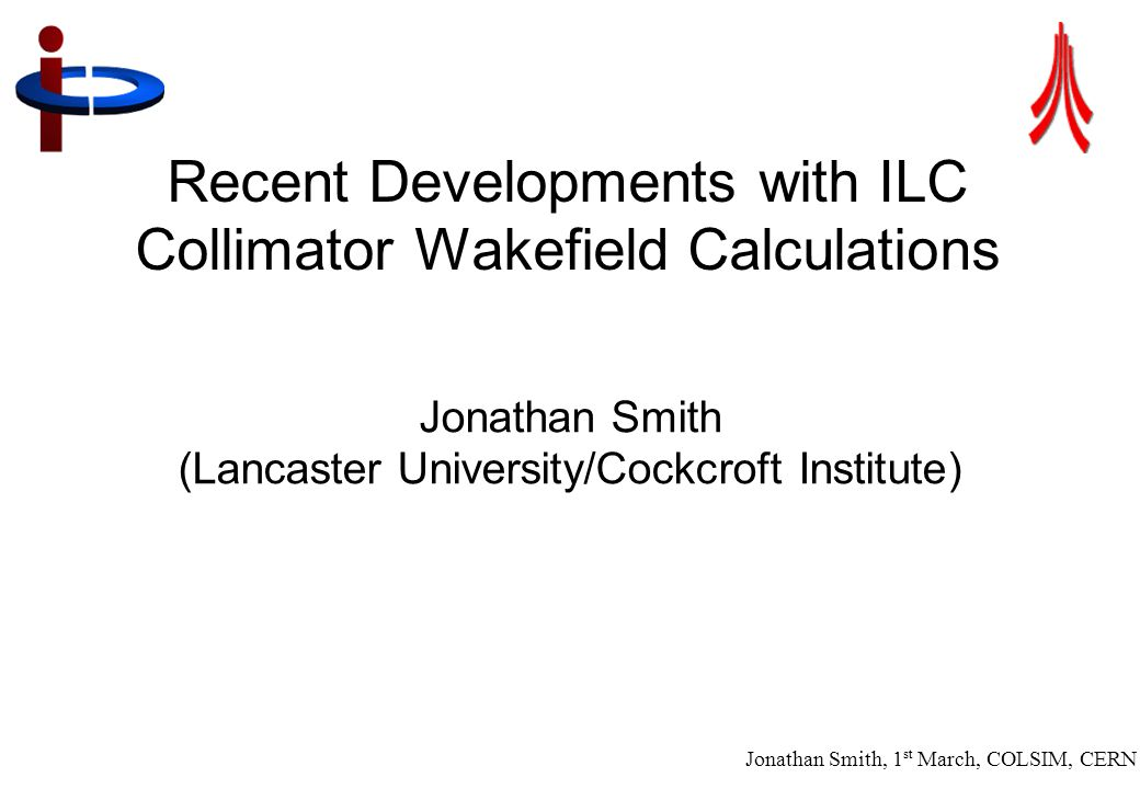 Jonathan Smith, 1 st March, COLSIM, CERN 2 Introduction/Project Objectives ● LC-ABD WP5.3 (Nigel Watson)/EUROTeV WP2 (BDS) ● Collimation is crucial for beam delivery and detector protection/performance of a particle accelerator ● Quantification of longitudinal and transverse wakefield effects of collimators on the beam ● Optimization of collimator design ● Use and understanding of simulation tools, potential improvements and support of other projects ● Verification by test beam measurement