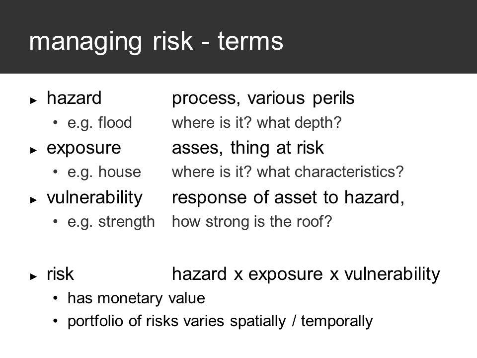 managing risk - terms ► hazardprocess, various perils e.g.