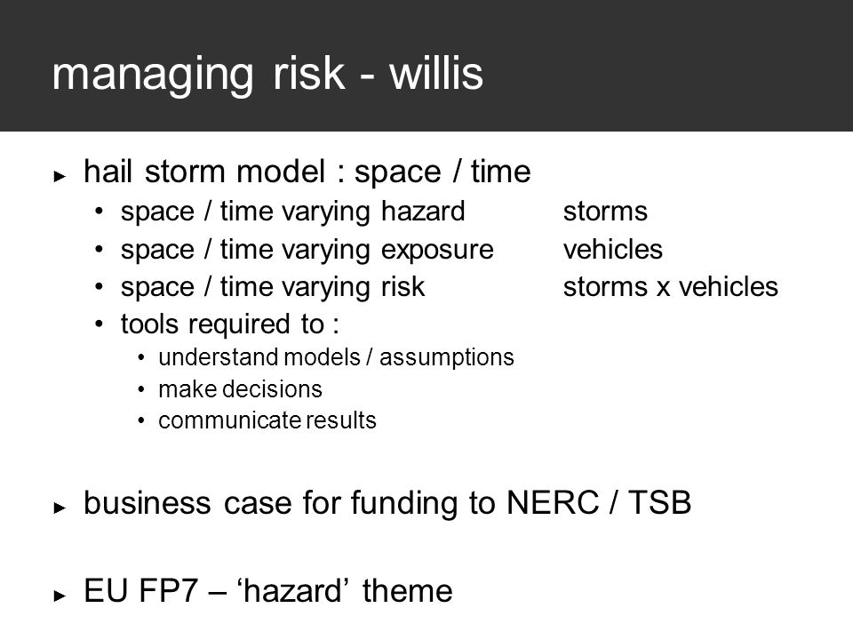 managing risk - willis ► hail storm model : space / time space / time varying hazardstorms space / time varying exposurevehicles space / time varying riskstorms x vehicles tools required to : understand models / assumptions make decisions communicate results ► business case for funding to NERC / TSB ► EU FP7 – 'hazard' theme