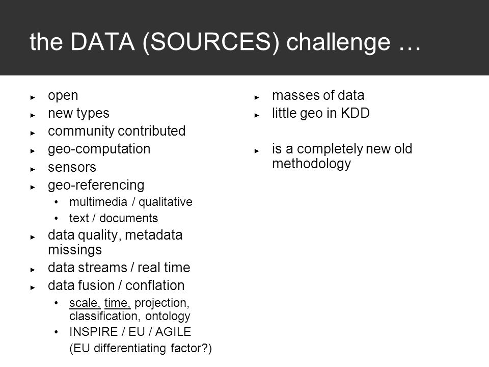 the DATA (SOURCES) challenge … ► open ► new types ► community contributed ► geo-computation ► sensors ► geo-referencing multimedia / qualitative text / documents ► data quality, metadata missings ► data streams / real time ► data fusion / conflation scale, time, projection, classification, ontology INSPIRE / EU / AGILE (EU differentiating factor?) ► masses of data ► little geo in KDD ► is a completely new old methodology