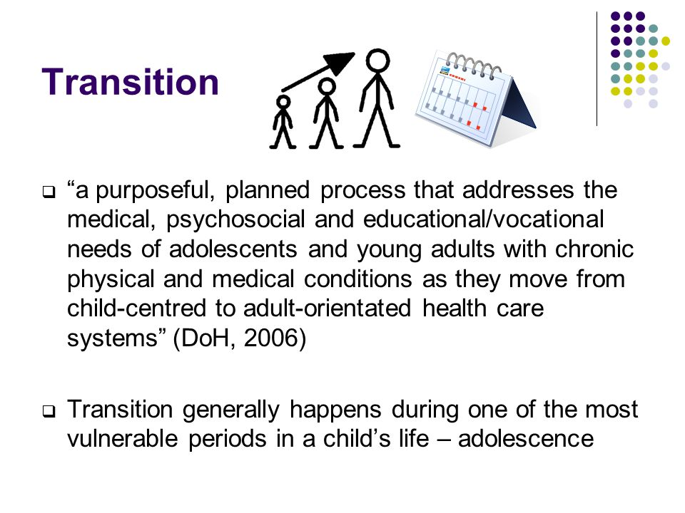 "Transition  ""a purposeful, planned process that addresses the medical, psychosocial and educational/vocational needs of adolescents and young adults"