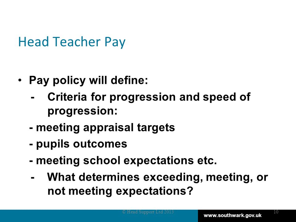 www.southwark.gov.uk Head Teacher Pay Pay policy will define: - Criteria for progression and speed of progression: - meeting appraisal targets - pupils outcomes - meeting school expectations etc.
