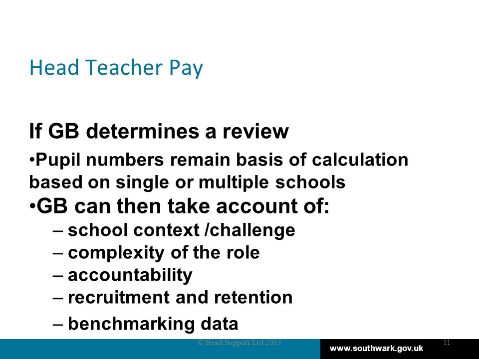 www.southwark.gov.uk Head Teacher Pay If GB determines a review Pupil numbers remain basis of calculation based on single or multiple schools GB can then take account of: –school context /challenge –complexity of the role –accountability –recruitment and retention –benchmarking data © Head Support Ltd 201311
