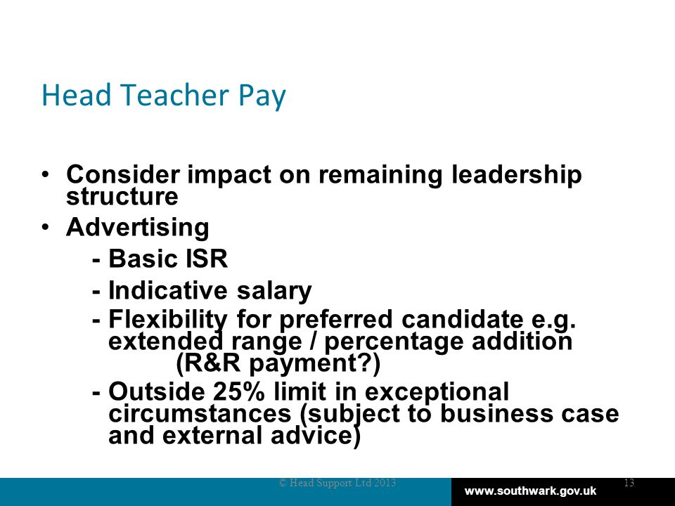 www.southwark.gov.uk Head Teacher Pay Consider impact on remaining leadership structure Advertising - Basic ISR -Indicative salary - Flexibility for preferred candidate e.g.