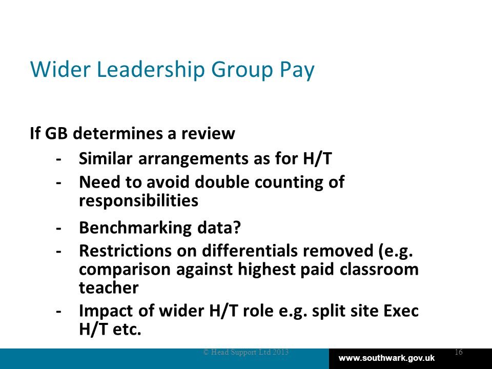 www.southwark.gov.uk Wider Leadership Group Pay If GB determines a review -Similar arrangements as for H/T -Need to avoid double counting of responsibilities -Benchmarking data.