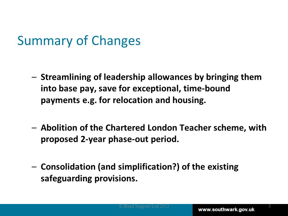 www.southwark.gov.uk Summary of Changes –Streamlining of leadership allowances by bringing them into base pay, save for exceptional, time-bound payments e.g.
