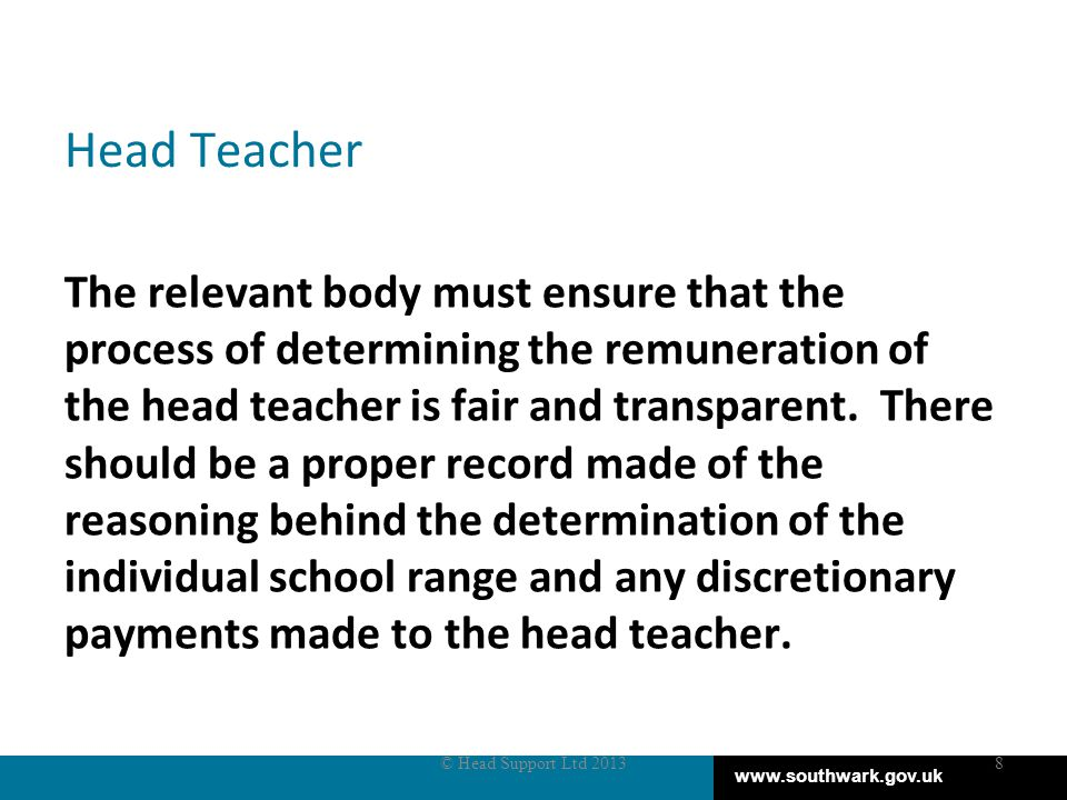 www.southwark.gov.uk Head Teacher The relevant body must ensure that the process of determining the remuneration of the head teacher is fair and transparent.