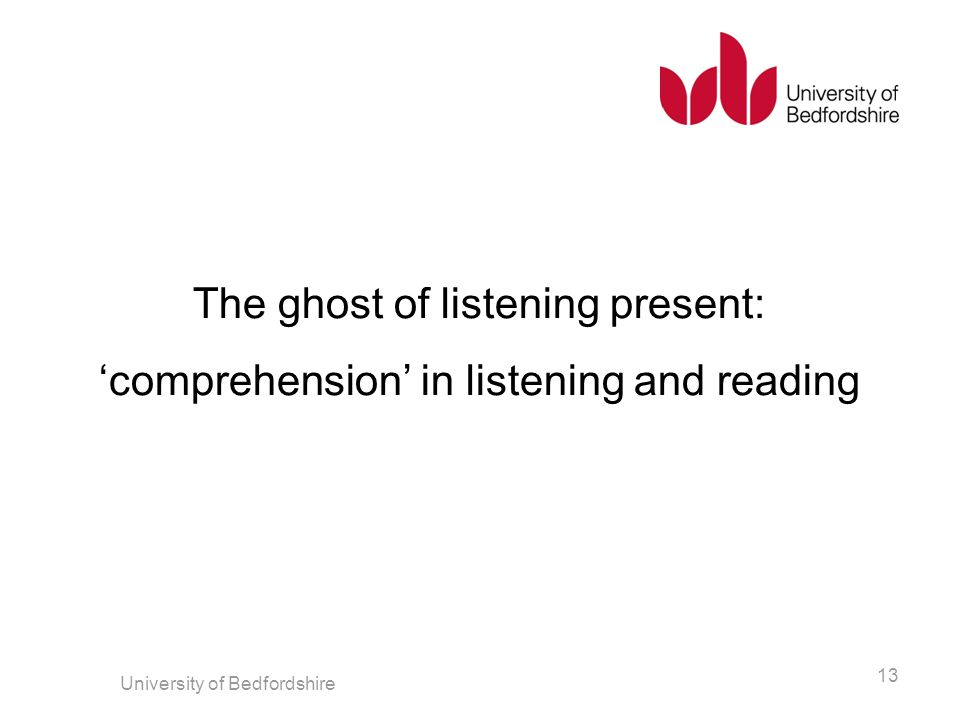The ghost of listening present: 'comprehension' in listening and reading University of Bedfordshire 13
