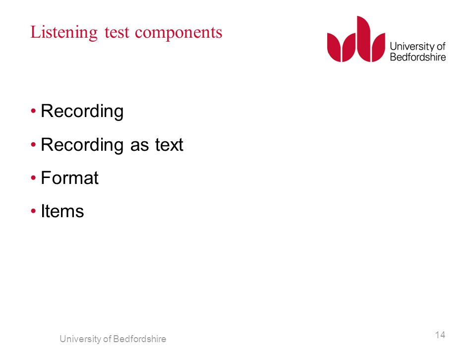 Listening test components Recording Recording as text Format Items University of Bedfordshire 14