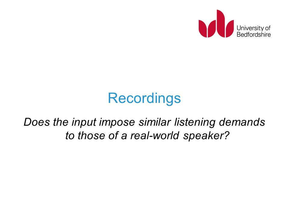 Recordings Does the input impose similar listening demands to those of a real-world speaker?