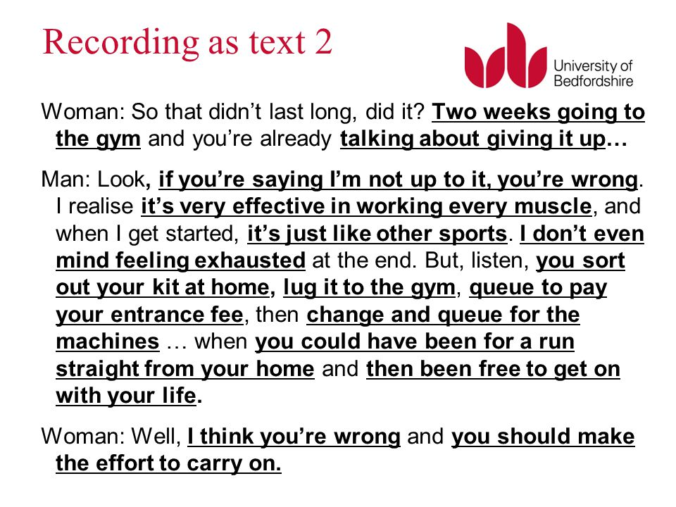 Recording as text 2 Woman: So that didn't last long, did it? Two weeks going to the gym and you're already talking about giving it up… Man: Look, if y