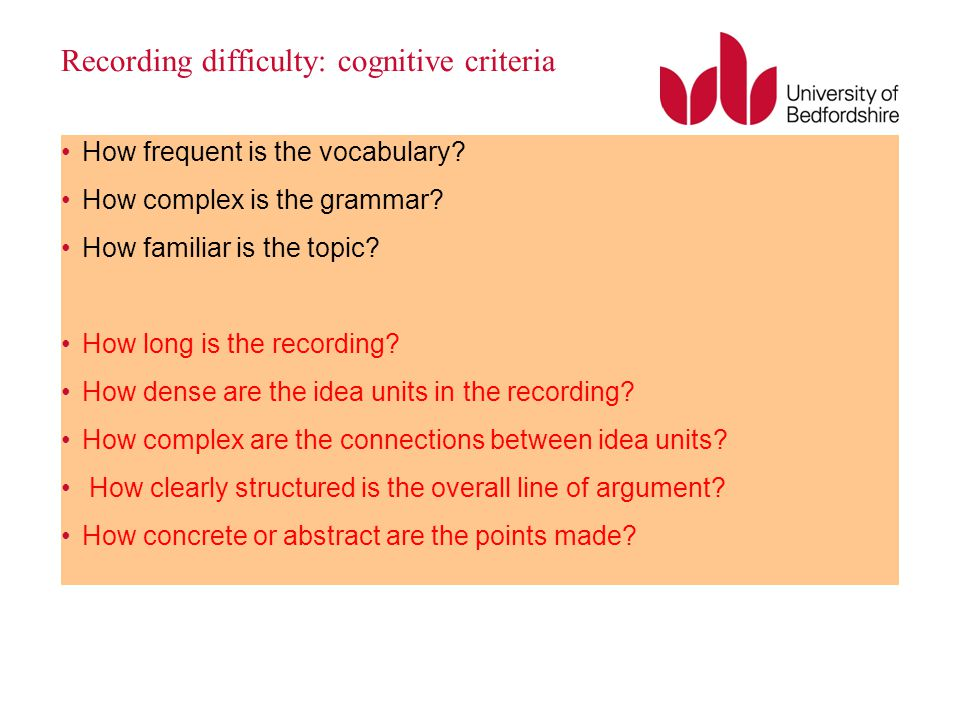 Recording difficulty: cognitive criteria How frequent is the vocabulary? How complex is the grammar? How familiar is the topic? How long is the record