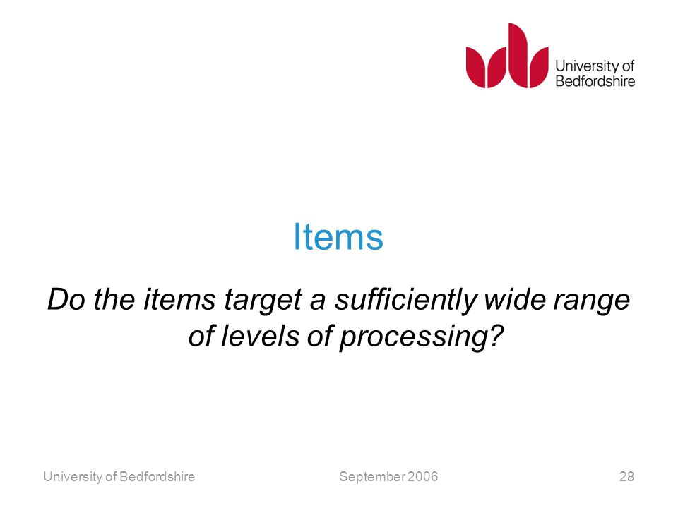 Items Do the items target a sufficiently wide range of levels of processing? September 2006University of Bedfordshire28
