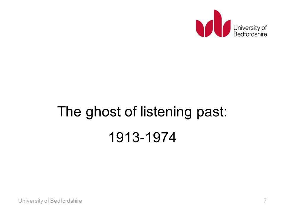 The ghost of listening past: 1913-1974 University of Bedfordshire7