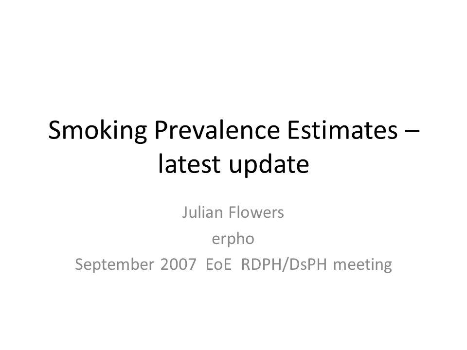 Smoking Prevalence Estimates – latest update Julian Flowers erpho September 2007 EoE RDPH/DsPH meeting