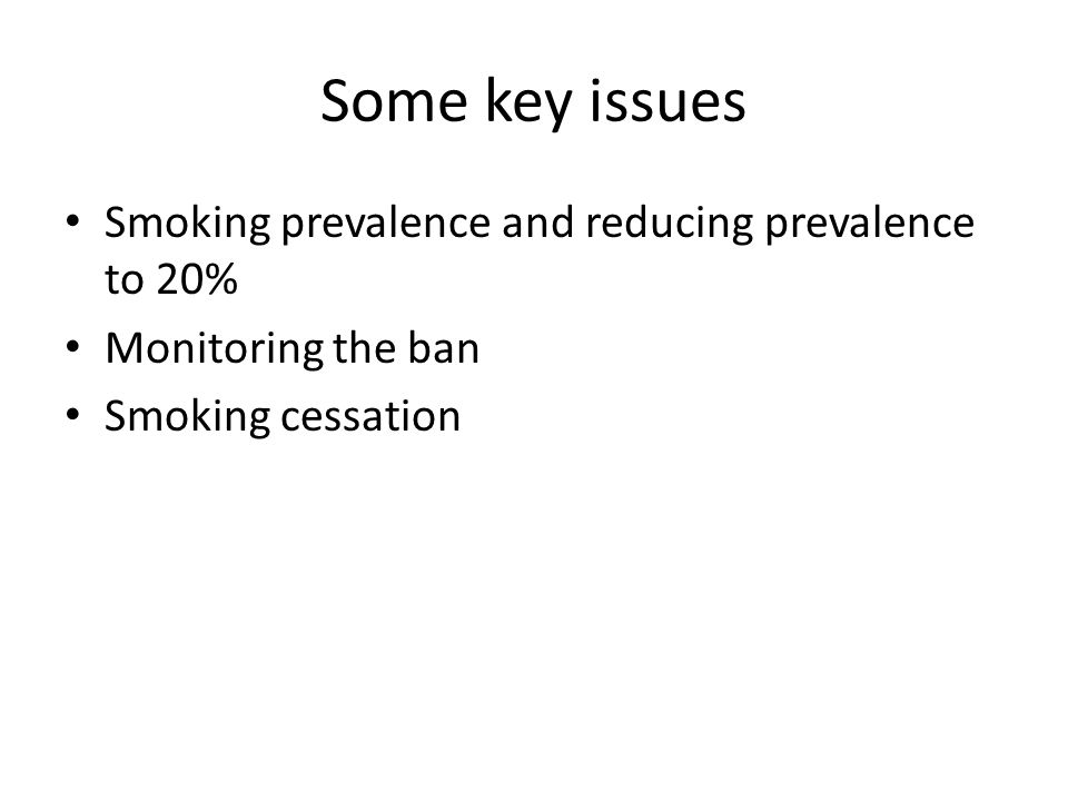 Some key issues Smoking prevalence and reducing prevalence to 20% Monitoring the ban Smoking cessation
