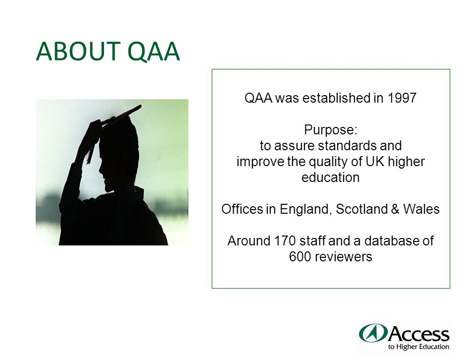 QAA was established in 1997 Purpose: to assure standards and improve the quality of UK higher education Offices in England, Scotland & Wales Around 170 staff and a database of 600 reviewers ABOUT QAA