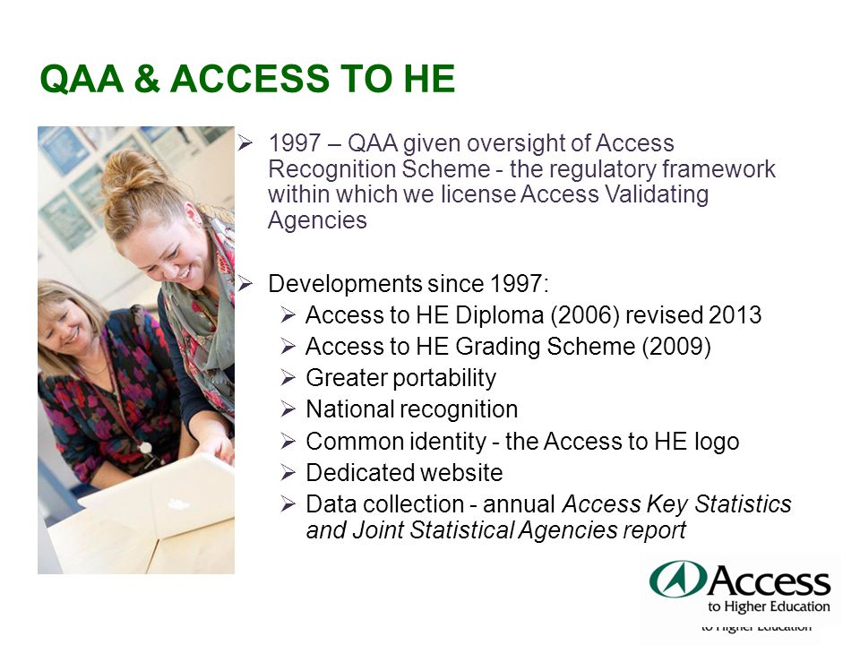 QAA & ACCESS TO HE  1997 – QAA given oversight of Access Recognition Scheme - the regulatory framework within which we license Access Validating Agencies  Developments since 1997:  Access to HE Diploma (2006) revised 2013  Access to HE Grading Scheme (2009)  Greater portability  National recognition  Common identity - the Access to HE logo  Dedicated website  Data collection - annual Access Key Statistics and Joint Statistical Agencies report
