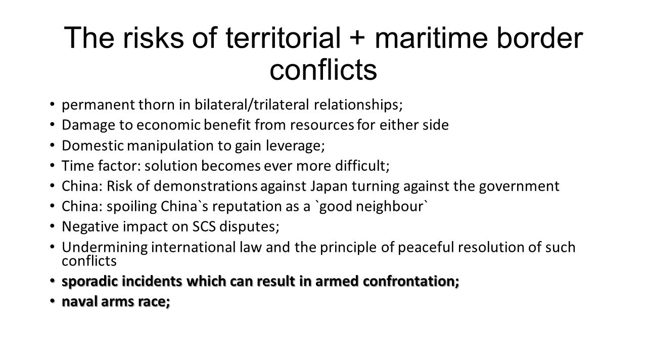 The risks of territorial + maritime border conflicts permanent thorn in bilateral/trilateral relationships; Damage to economic benefit from resources for either side Domestic manipulation to gain leverage; Time factor: solution becomes ever more difficult; China: Risk of demonstrations against Japan turning against the government China: spoiling China`s reputation as a `good neighbour` Negative impact on SCS disputes; Undermining international law and the principle of peaceful resolution of such conflicts sporadic incidents which can result in armed confrontation; sporadic incidents which can result in armed confrontation; naval arms race; naval arms race;