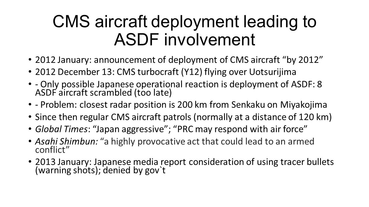 CMS aircraft deployment leading to ASDF involvement 2012 January: announcement of deployment of CMS aircraft by 2012 2012 December 13: CMS turbocraft (Y12) flying over Uotsurijima - Only possible Japanese operational reaction is deployment of ASDF: 8 ASDF aircraft scrambled (too late) - Problem: closest radar position is 200 km from Senkaku on Miyakojima Since then regular CMS aircraft patrols (normally at a distance of 120 km) Global Times: Japan aggressive ; PRC may respond with air force Asahi Shimbun: a highly provocative act that could lead to an armed conflict 2013 January: Japanese media report consideration of using tracer bullets (warning shots); denied by gov`t