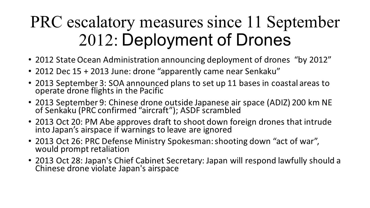 PRC escalatory measures since 11 September 2012: Deployment of Drones 2012 State Ocean Administration announcing deployment of drones by 2012 2012 Dec 15 + 2013 June: drone apparently came near Senkaku 2013 September 3: SOA announced plans to set up 11 bases in coastal areas to operate drone flights in the Pacific 2013 September 9: Chinese drone outside Japanese air space (ADIZ) 200 km NE of Senkaku (PRC confirmed aircraft ); ASDF scrambled 2013 Oct 20: PM Abe approves draft to shoot down foreign drones that intrude into Japan's airspace if warnings to leave are ignored 2013 Oct 26: PRC Defense Ministry Spokesman: shooting down act of war , would prompt retaliation 2013 Oct 28: Japan s Chief Cabinet Secretary: Japan will respond lawfully should a Chinese drone violate Japan s airspace