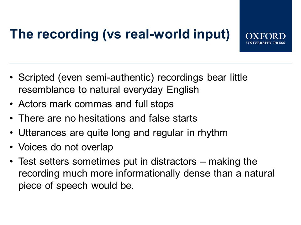 The recording (vs real-world input) Scripted (even semi-authentic) recordings bear little resemblance to natural everyday English Actors mark commas and full stops There are no hesitations and false starts Utterances are quite long and regular in rhythm Voices do not overlap Test setters sometimes put in distractors – making the recording much more informationally dense than a natural piece of speech would be.