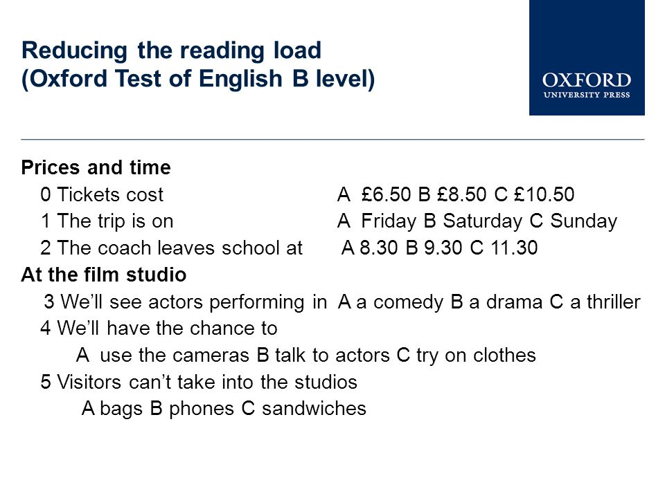 Reducing the reading load (Oxford Test of English B level) Prices and time 0 Tickets cost A £6.50 B £8.50 C £10.50 1 The trip is on A Friday B Saturday C Sunday 2 The coach leaves school at A 8.30 B 9.30 C 11.30 At the film studio 3 We'll see actors performing in A a comedy B a drama C a thriller 4 We'll have the chance to A use the cameras B talk to actors C try on clothes 5 Visitors can't take into the studios A bags B phones C sandwiches