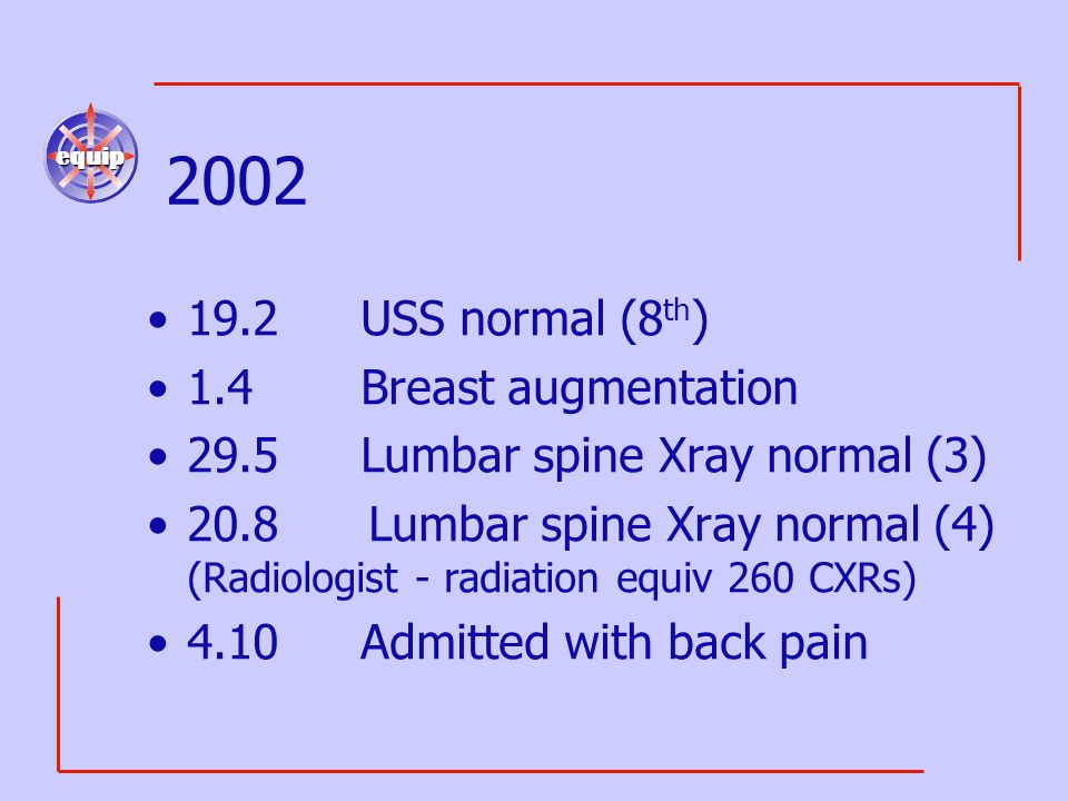 equip 2002 19.2USS normal (8 th ) 1.4 Breast augmentation 29.5Lumbar spine Xray normal (3) 20.8 Lumbar spine Xray normal (4) (Radiologist - radiation equiv 260 CXRs) 4.10Admitted with back pain