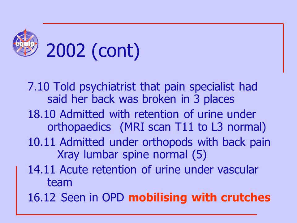 equip 2002 (cont) 7.10 Told psychiatrist that pain specialist had said her back was broken in 3 places 18.10 Admitted with retention of urine under orthopaedics (MRI scan T11 to L3 normal) 10.11 Admitted under orthopods with back pain Xray lumbar spine normal (5) 14.11 Acute retention of urine under vascular team 16.12 Seen in OPD mobilising with crutches