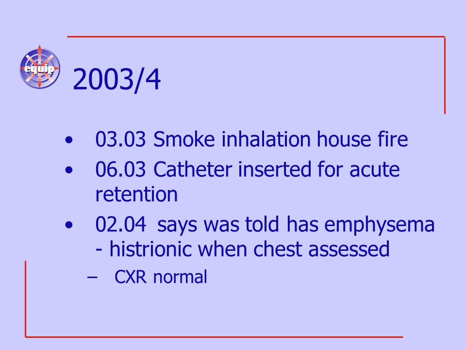 equip 2003/4 03.03 Smoke inhalation house fire 06.03 Catheter inserted for acute retention 02.04says was told has emphysema - histrionic when chest as