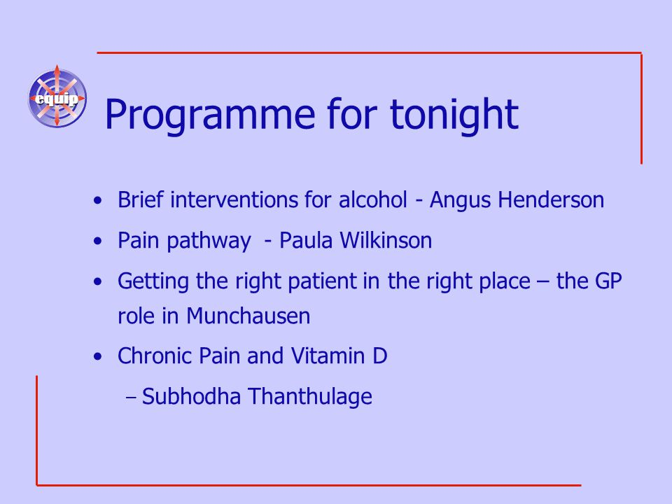 equip Programme for tonight Brief interventions for alcohol - Angus Henderson Pain pathway - Paula Wilkinson Getting the right patient in the right pl