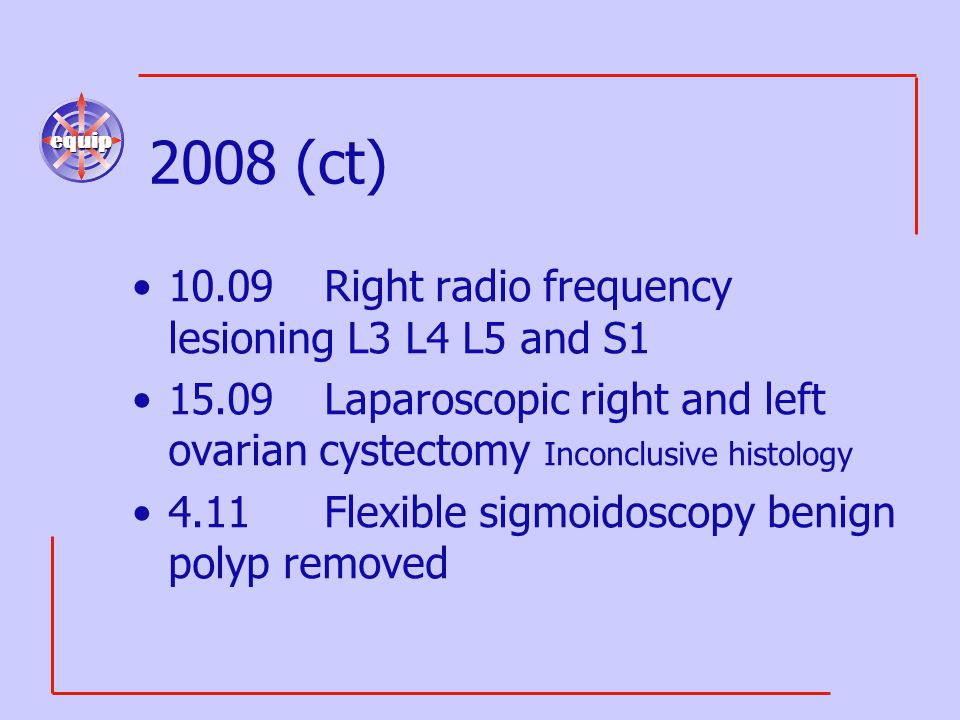 equip 2008 (ct) 10.09Right radio frequency lesioning L3 L4 L5 and S1 15.09Laparoscopic right and left ovarian cystectomy Inconclusive histology 4.11Fl
