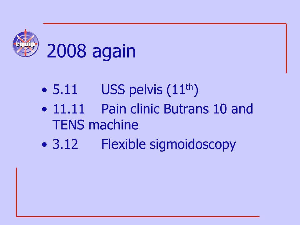 equip 2008 again 5.11USS pelvis (11 th ) 11.11Pain clinic Butrans 10 and TENS machine 3.12Flexible sigmoidoscopy