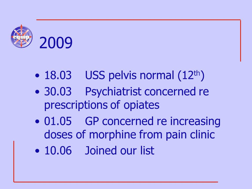 equip 2009 18.03USS pelvis normal (12 th ) 30.03Psychiatrist concerned re prescriptions of opiates 01.05GP concerned re increasing doses of morphine f