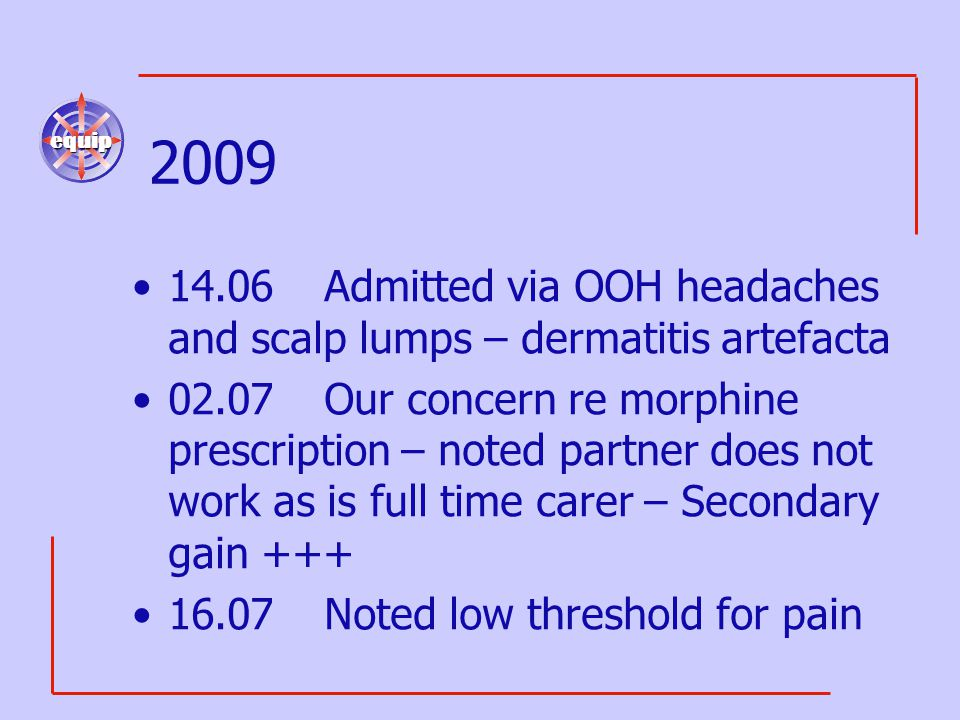 equip 2009 14.06Admitted via OOH headaches and scalp lumps – dermatitis artefacta 02.07Our concern re morphine prescription – noted partner does not work as is full time carer – Secondary gain +++ 16.07Noted low threshold for pain