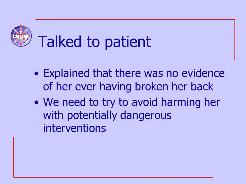 equip Talked to patient Explained that there was no evidence of her ever having broken her back We need to try to avoid harming her with potentially d