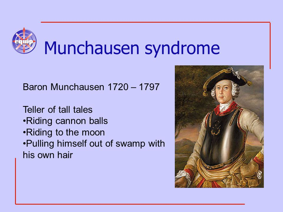 equip Munchausen syndrome Baron Munchausen 1720 – 1797 Teller of tall tales Riding cannon balls Riding to the moon Pulling himself out of swamp with his own hair