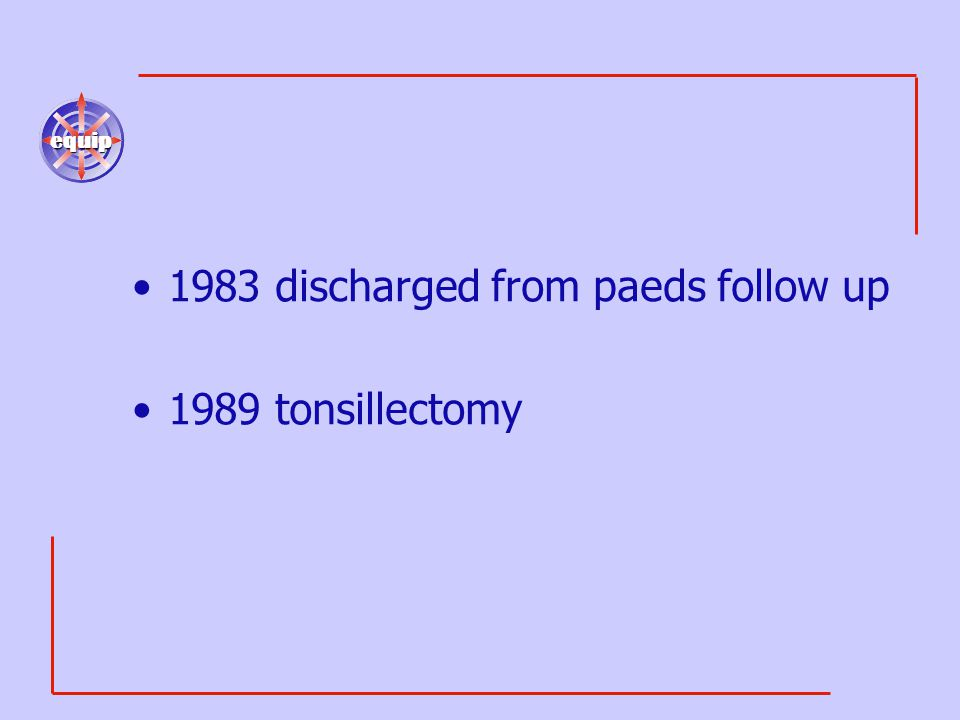equip 1983 discharged from paeds follow up 1989 tonsillectomy