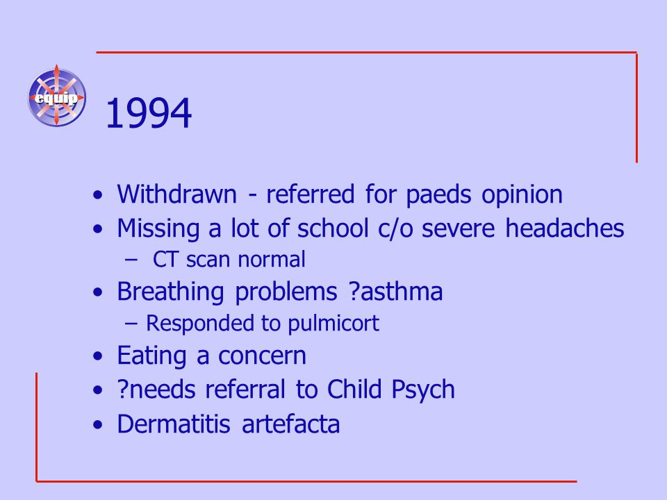 equip 1994 Withdrawn - referred for paeds opinion Missing a lot of school c/o severe headaches – CT scan normal Breathing problems ?asthma –Responded